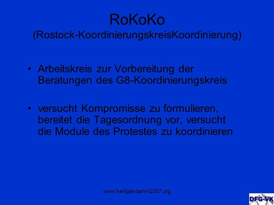www.heiligendamm2007.org RoKoKo (Rostock-KoordinierungskreisKoordinierung) Arbeitskreis zur Vorbereitung der Beratungen des G8-Koordinierungskreis versucht Kompromisse zu formulieren, bereitet die Tagesordnung vor, versucht die Module des Protestes zu koordinieren