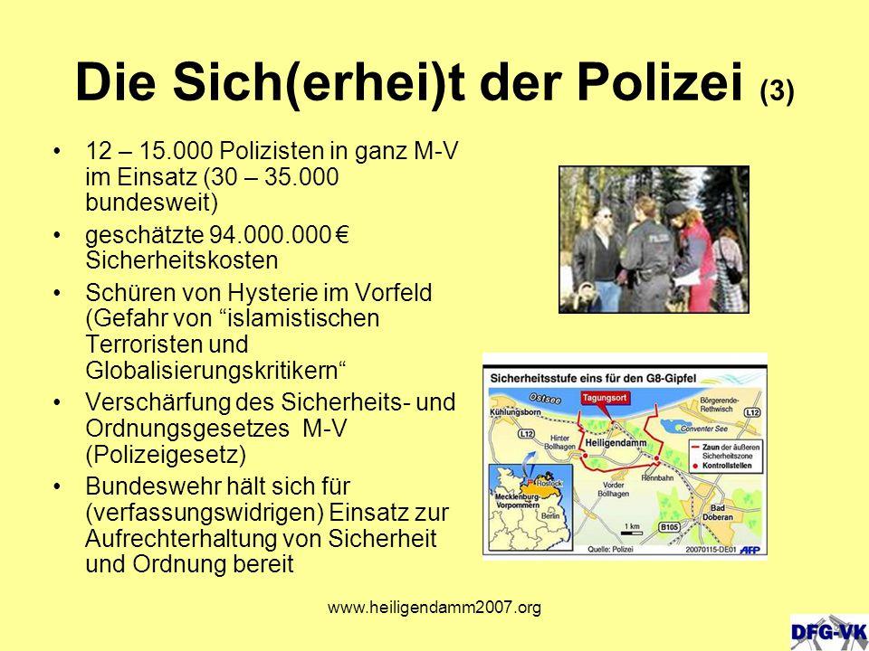 www.heiligendamm2007.org Die Sich(erhei)t der Polizei (3) 12 – 15.000 Polizisten in ganz M-V im Einsatz (30 – 35.000 bundesweit) geschätzte 94.000.000 € Sicherheitskosten Schüren von Hysterie im Vorfeld (Gefahr von islamistischen Terroristen und Globalisierungskritikern Verschärfung des Sicherheits- und Ordnungsgesetzes M-V (Polizeigesetz) Bundeswehr hält sich für (verfassungswidrigen) Einsatz zur Aufrechterhaltung von Sicherheit und Ordnung bereit