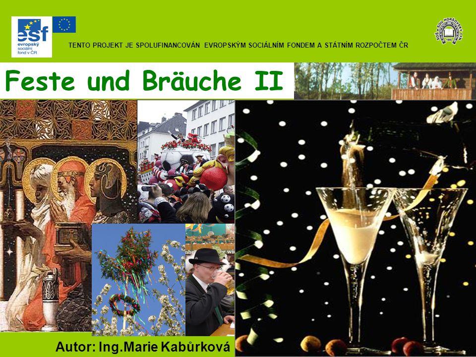 Feste und Bräuche II Autor: Ing.Marie Kabůrková TENTO PROJEKT JE SPOLUFINANCOVÁN EVROPSKÝM SOCIÁLNÍM FONDEM A STÁTNÍM ROZPOČTEM ČR