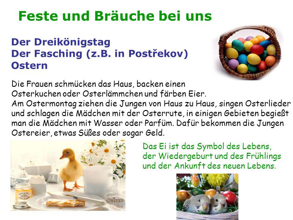 Feste und Bräuche bei uns Der Dreikönigstag Der Fasching (z.B. in Postřekov) Ostern Die Frauen schmücken das Haus, backen einen Osterkuchen oder Oster