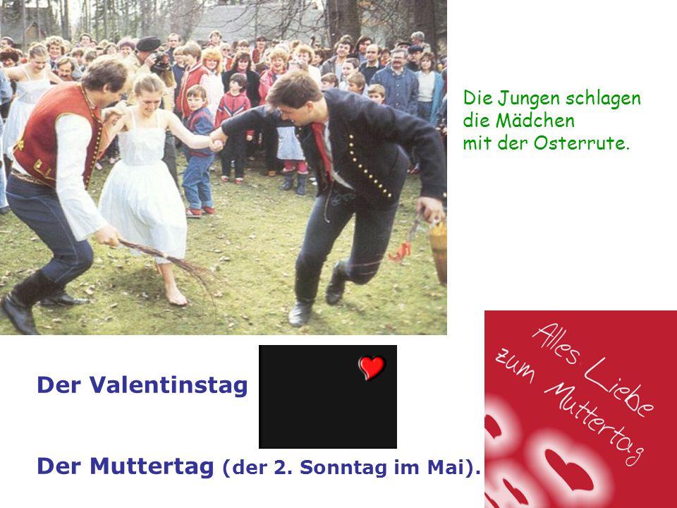 Die Jungen schlagen die Mädchen mit der Osterrute. Der Valentinstag Der Muttertag (der 2. Sonntag im Mai).
