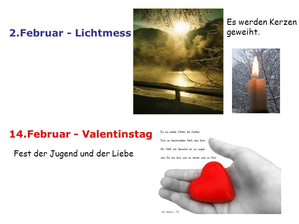 2.Februar - Lichtmess Es werden Kerzen geweiht. 14.Februar - Valentinstag Fest der Jugend und der Liebe