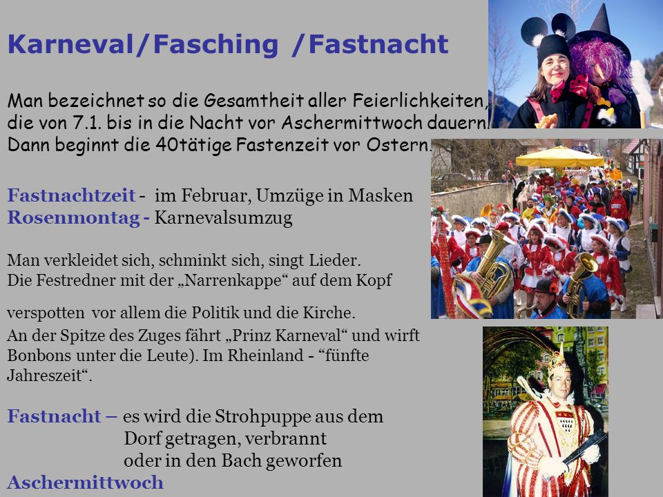 Karneval/Fasching /Fastnacht Man bezeichnet so die Gesamtheit aller Feierlichkeiten, die von 7.1. bis in die Nacht vor Aschermittwoch dauern. Dann beg