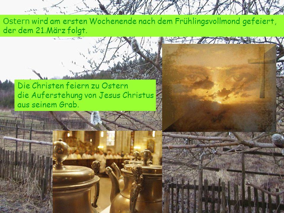 Ostern wird am ersten Wochenende nach dem Frühlingsvollmond gefeiert, der dem 21.März folgt. Die Christen feiern zu Ostern die Auferstehung von Jesus