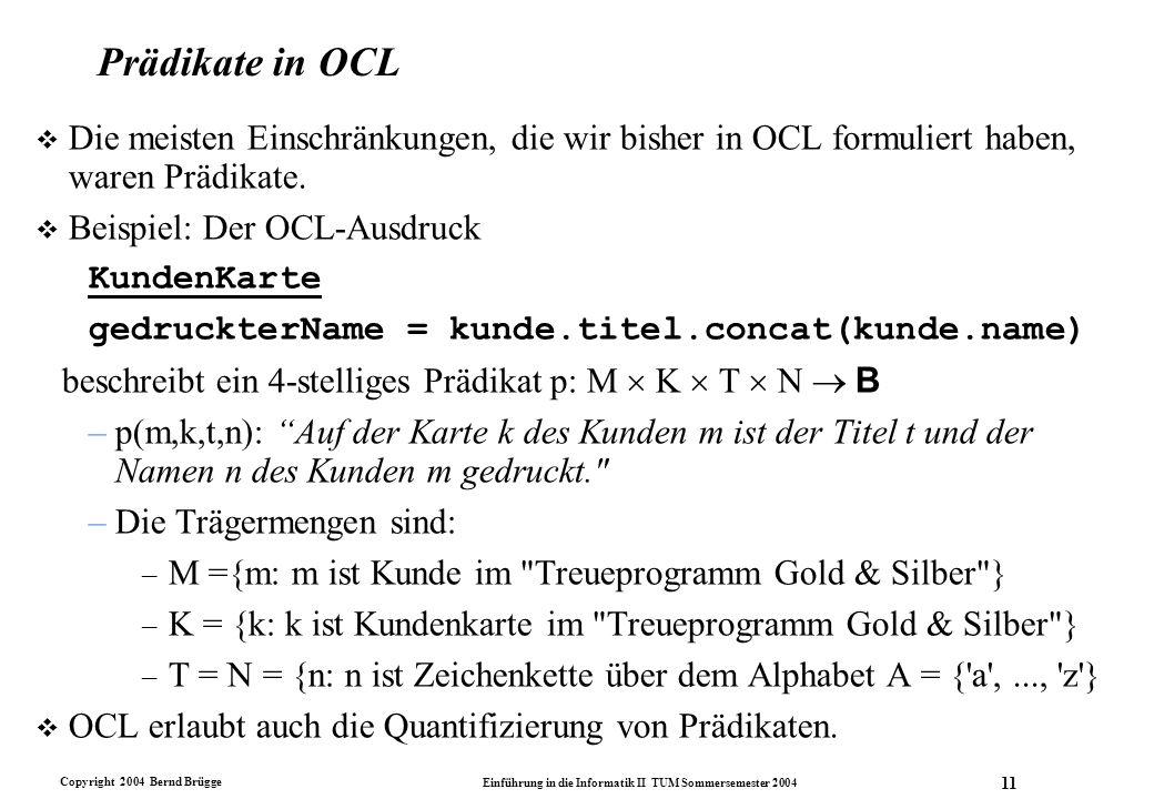 Copyright 2004 Bernd Brügge Einführung in die Informatik II TUM Sommersemester 2004 11 Prädikate in OCL v Die meisten Einschränkungen, die wir bisher