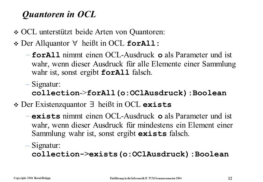 Copyright 2004 Bernd Brügge Einführung in die Informatik II TUM Sommersemester 2004 12 Quantoren in OCL v OCL unterstützt beide Arten von Quantoren: 
