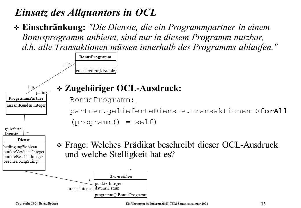 Copyright 2004 Bernd Brügge Einführung in die Informatik II TUM Sommersemester 2004 13 Einsatz des Allquantors in OCL v Einschränkung: