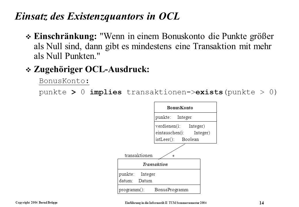 Copyright 2004 Bernd Brügge Einführung in die Informatik II TUM Sommersemester 2004 14 Einsatz des Existenzquantors in OCL v Einschränkung: