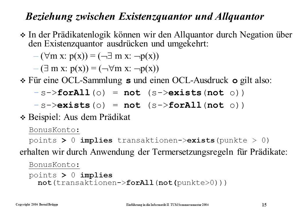 Copyright 2004 Bernd Brügge Einführung in die Informatik II TUM Sommersemester 2004 15 Beziehung zwischen Existenzquantor und Allquantor v In der Präd