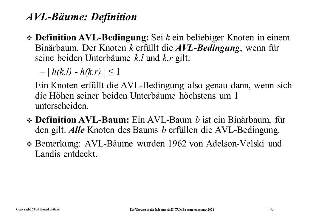 Copyright 2004 Bernd Brügge Einführung in die Informatik II TUM Sommersemester 2004 19 AVL-Bäume: Definition v Definition AVL-Bedingung: Sei k ein bel