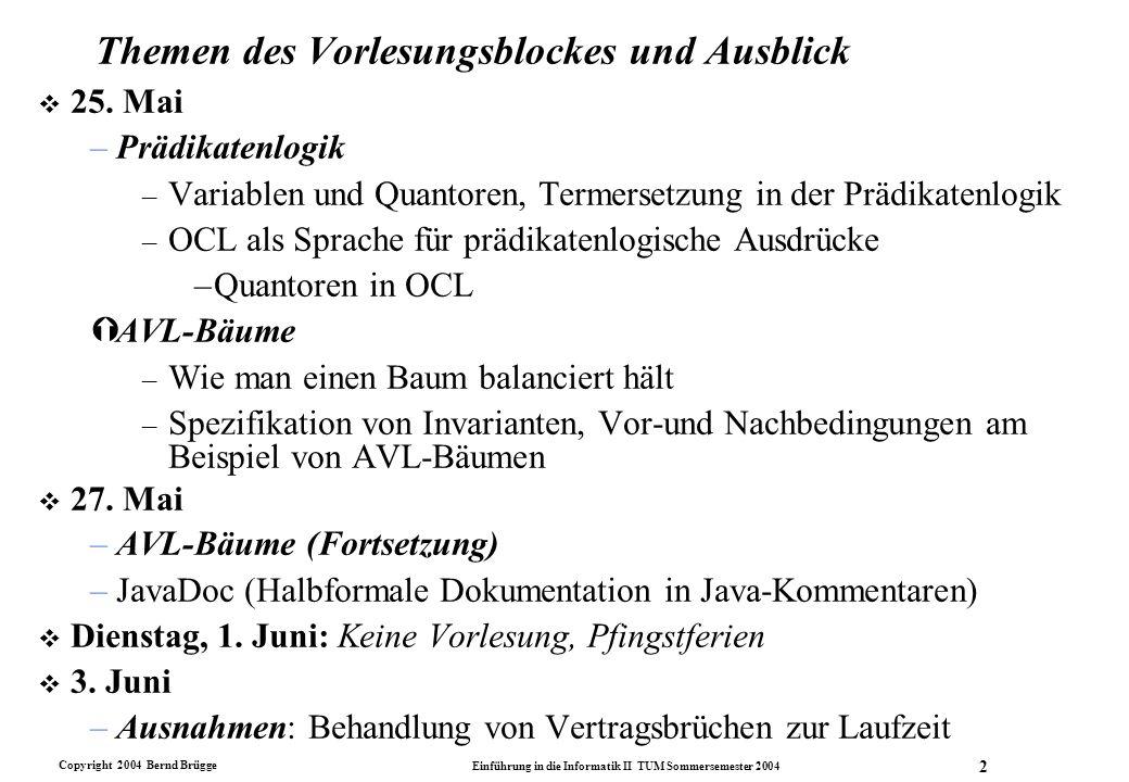 Copyright 2004 Bernd Brügge Einführung in die Informatik II TUM Sommersemester 2004 2 Themen des Vorlesungsblockes und Ausblick v 25. Mai –Prädikatenl