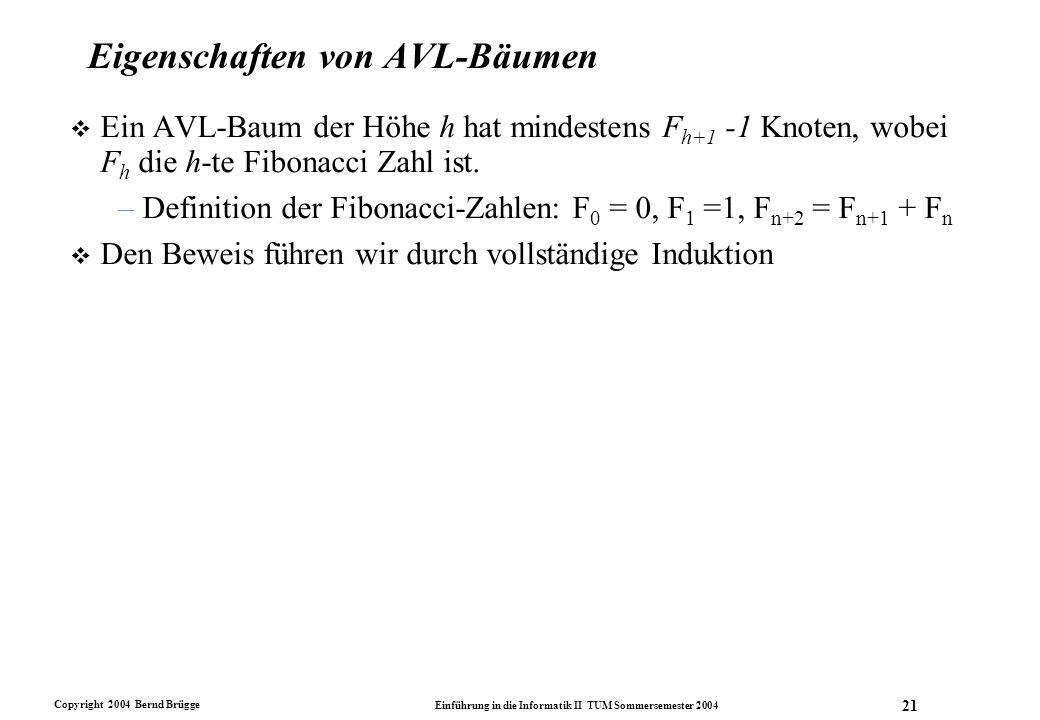 Copyright 2004 Bernd Brügge Einführung in die Informatik II TUM Sommersemester 2004 21 Eigenschaften von AVL-Bäumen v Ein AVL-Baum der Höhe h hat mind