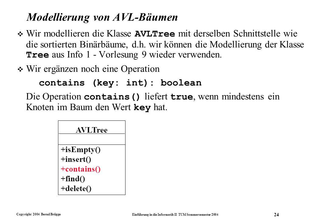 Copyright 2004 Bernd Brügge Einführung in die Informatik II TUM Sommersemester 2004 24 Modellierung von AVL-Bäumen  Wir modellieren die Klasse AVLTre