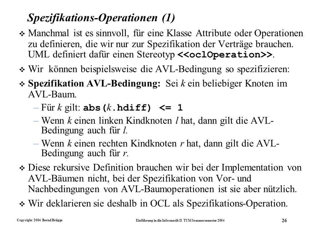 Copyright 2004 Bernd Brügge Einführung in die Informatik II TUM Sommersemester 2004 26 Spezifikations-Operationen (1)  Manchmal ist es sinnvoll, für