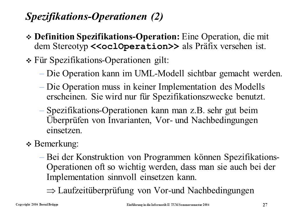 Copyright 2004 Bernd Brügge Einführung in die Informatik II TUM Sommersemester 2004 27 Spezifikations-Operationen (2)  Definition Spezifikations-Oper