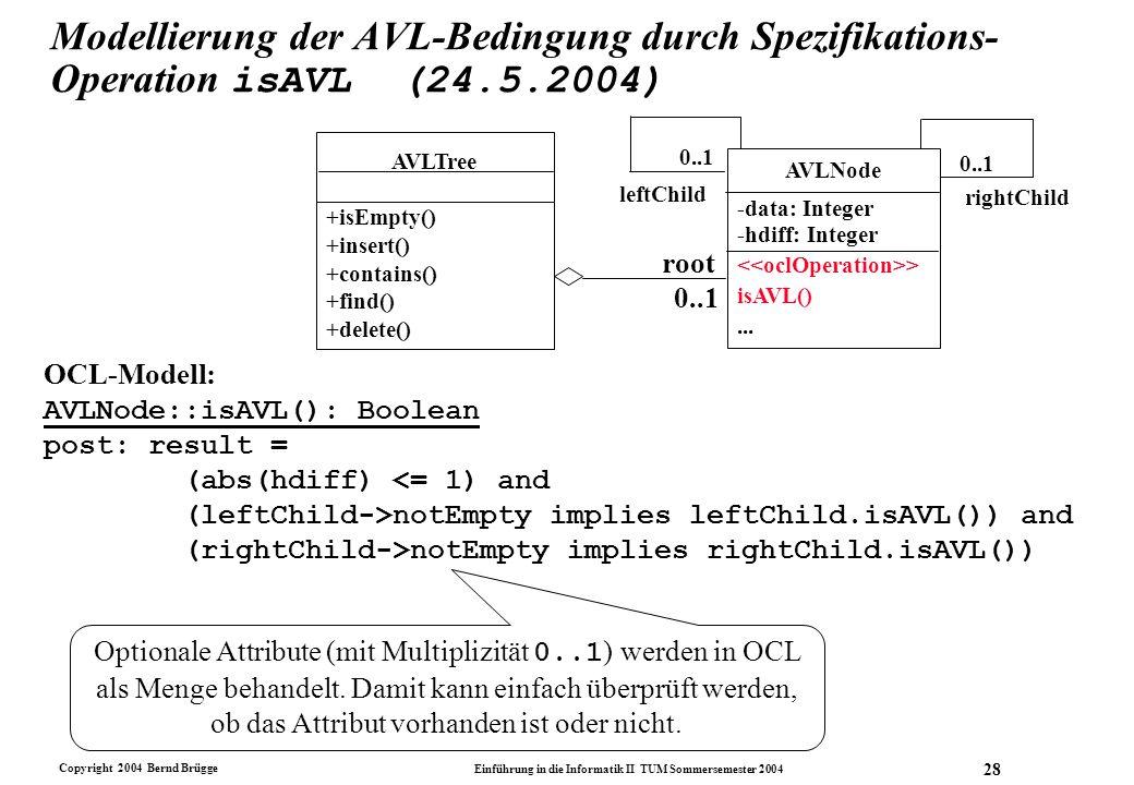 Copyright 2004 Bernd Brügge Einführung in die Informatik II TUM Sommersemester 2004 28 Modellierung der AVL-Bedingung durch Spezifikations- Operation