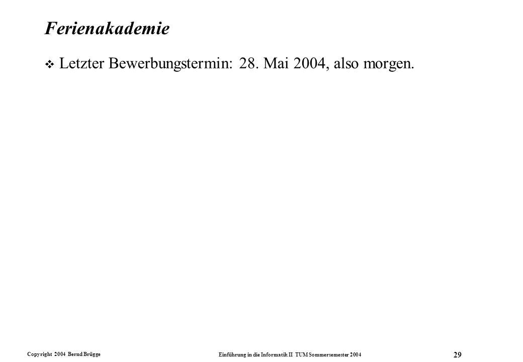 Copyright 2004 Bernd Brügge Einführung in die Informatik II TUM Sommersemester 2004 29 Ferienakademie v Letzter Bewerbungstermin: 28. Mai 2004, also m