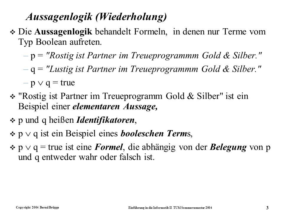 Copyright 2004 Bernd Brügge Einführung in die Informatik II TUM Sommersemester 2004 3 Aussagenlogik (Wiederholung) v Die Aussagenlogik behandelt Forme