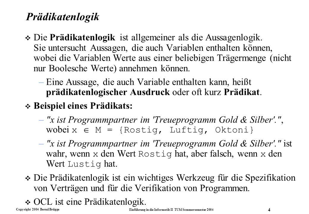 Copyright 2004 Bernd Brügge Einführung in die Informatik II TUM Sommersemester 2004 4 Prädikatenlogik v Die Prädikatenlogik ist allgemeiner als die Au
