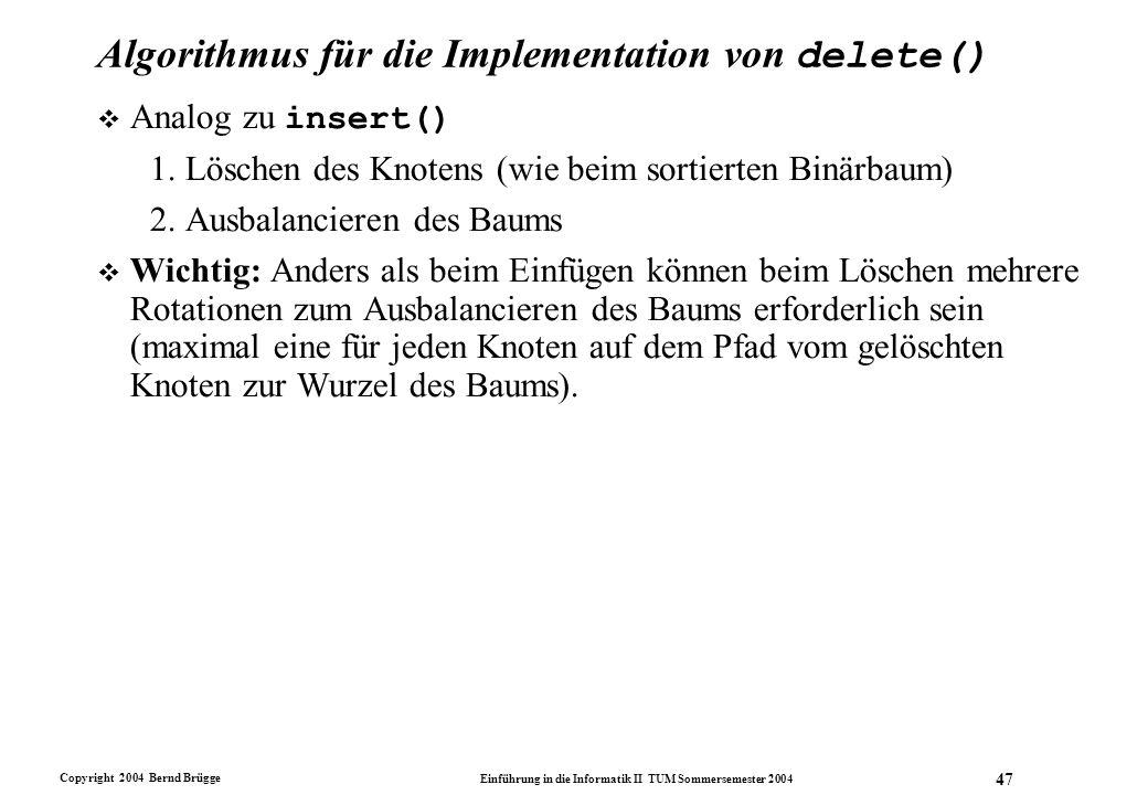 Copyright 2004 Bernd Brügge Einführung in die Informatik II TUM Sommersemester 2004 47 Algorithmus für die Implementation von delete()  Analog zu ins