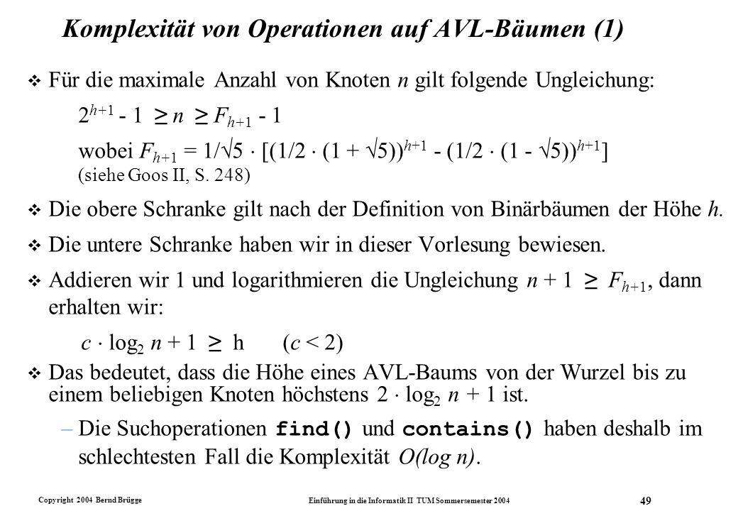 Copyright 2004 Bernd Brügge Einführung in die Informatik II TUM Sommersemester 2004 49 Komplexität von Operationen auf AVL-Bäumen (1) v Für die maxima