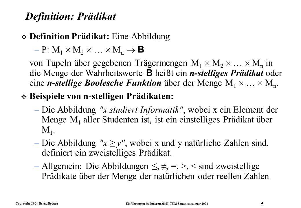 Copyright 2004 Bernd Brügge Einführung in die Informatik II TUM Sommersemester 2004 5 Definition: Prädikat v Definition Prädikat: Eine Abbildung –P: M