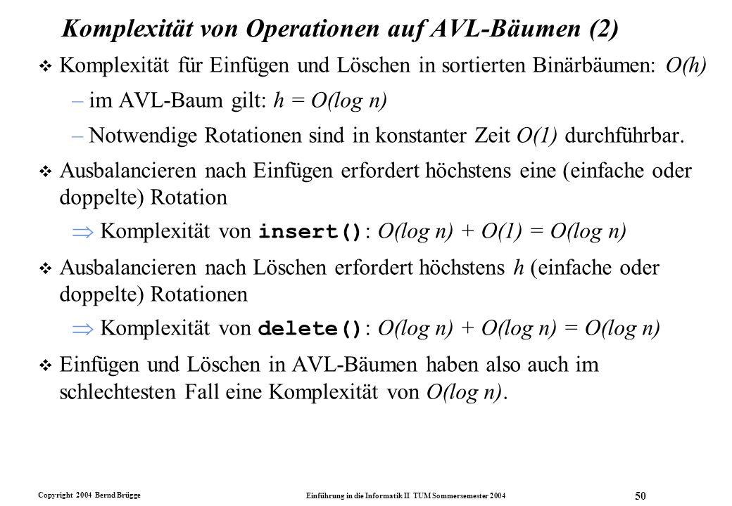 Copyright 2004 Bernd Brügge Einführung in die Informatik II TUM Sommersemester 2004 50 Komplexität von Operationen auf AVL-Bäumen (2) v Komplexität fü