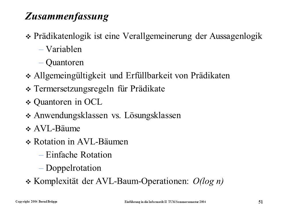 Copyright 2004 Bernd Brügge Einführung in die Informatik II TUM Sommersemester 2004 51 Zusammenfassung v Prädikatenlogik ist eine Verallgemeinerung de