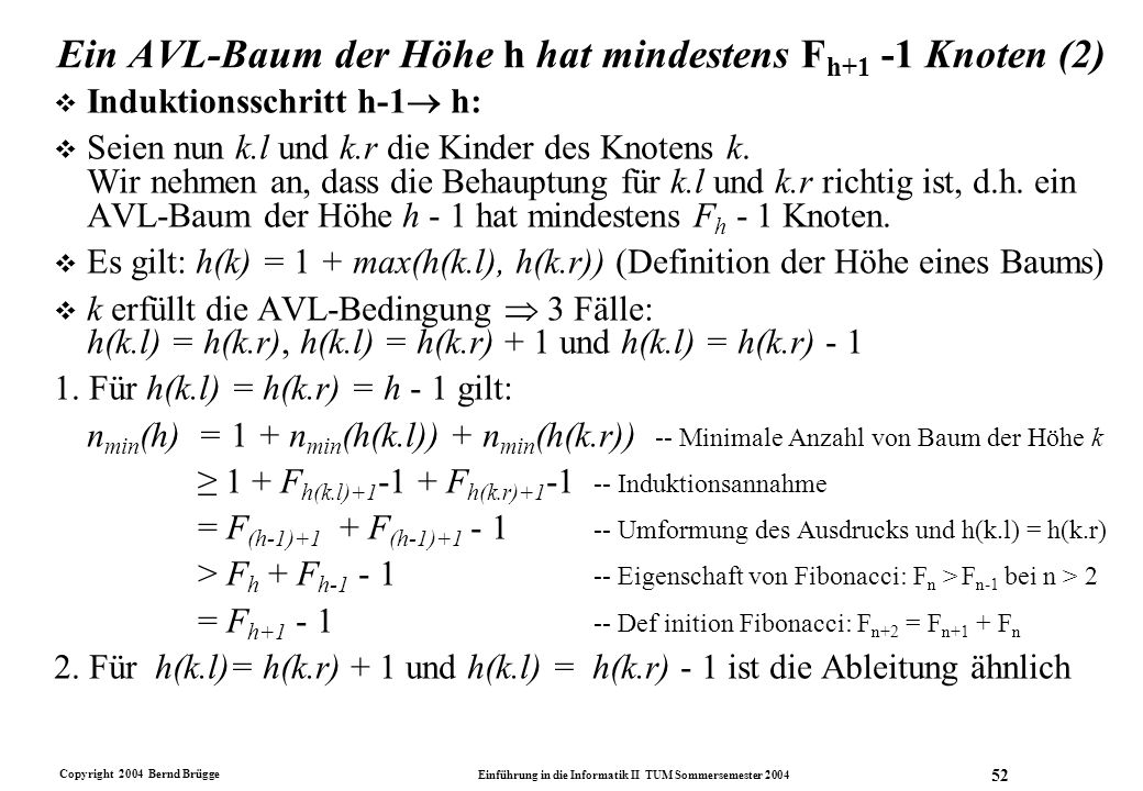 Copyright 2004 Bernd Brügge Einführung in die Informatik II TUM Sommersemester 2004 52 Ein AVL-Baum der Höhe h hat mindestens F h+1 -1 Knoten (2) v In