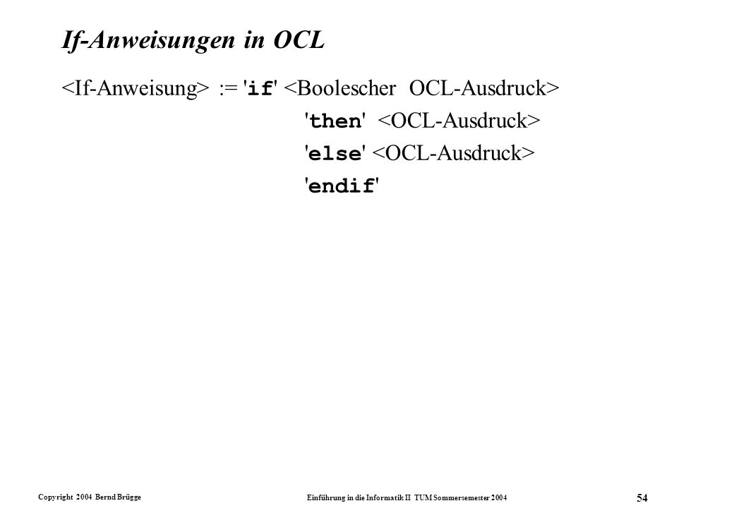 Copyright 2004 Bernd Brügge Einführung in die Informatik II TUM Sommersemester 2004 54 If-Anweisungen in OCL := ' if ' ' then ' ' else ' ' endif '