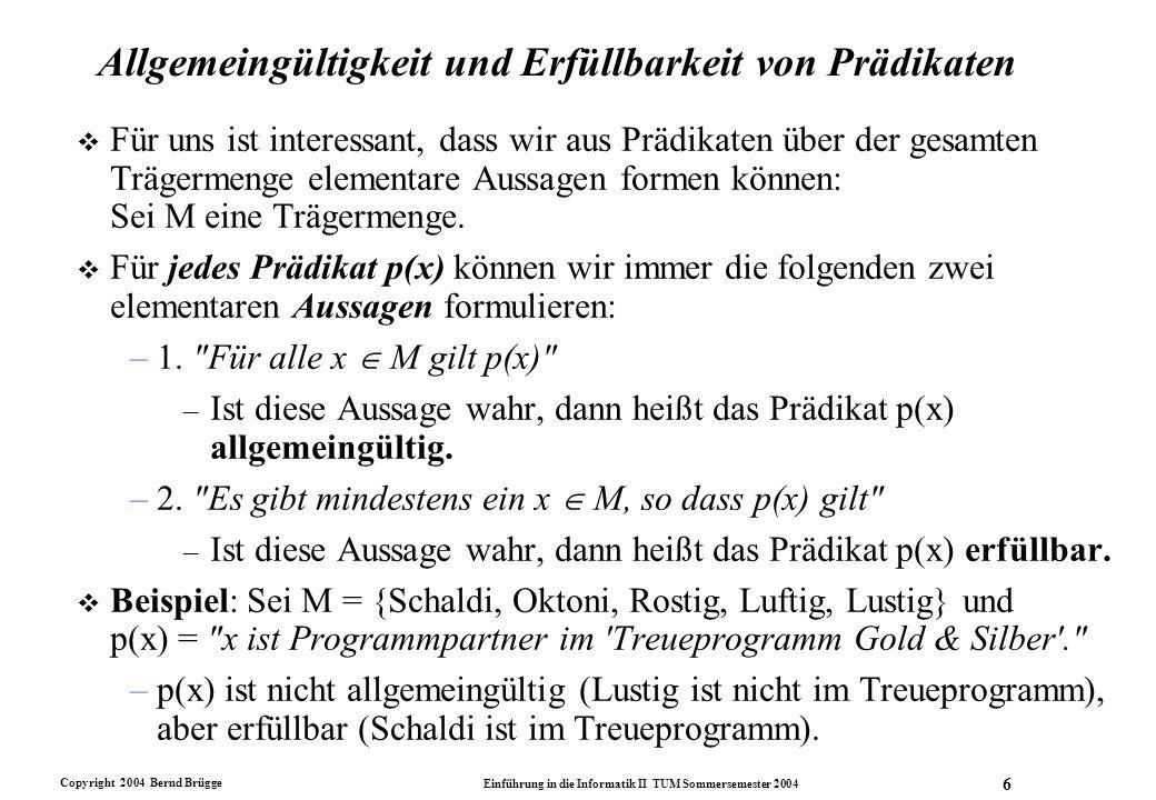 Copyright 2004 Bernd Brügge Einführung in die Informatik II TUM Sommersemester 2004 6 Allgemeingültigkeit und Erfüllbarkeit von Prädikaten v Für uns i