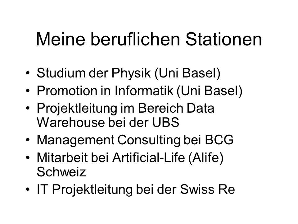 Meine beruflichen Stationen Studium der Physik (Uni Basel) Promotion in Informatik (Uni Basel) Projektleitung im Bereich Data Warehouse bei der UBS Management Consulting bei BCG Mitarbeit bei Artificial-Life (Alife) Schweiz IT Projektleitung bei der Swiss Re