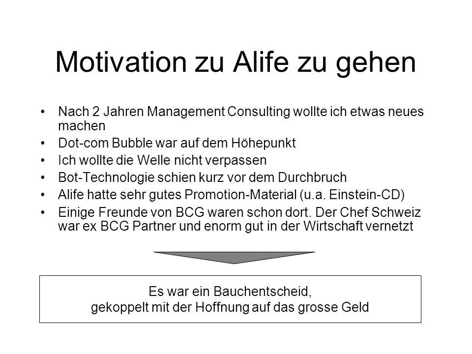 Motivation zu Alife zu gehen Nach 2 Jahren Management Consulting wollte ich etwas neues machen Dot-com Bubble war auf dem Höhepunkt Ich wollte die Welle nicht verpassen Bot-Technologie schien kurz vor dem Durchbruch Alife hatte sehr gutes Promotion-Material (u.a.
