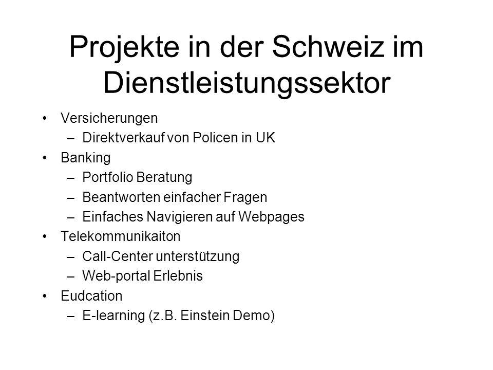 Projekte in der Schweiz im Dienstleistungssektor Versicherungen –Direktverkauf von Policen in UK Banking –Portfolio Beratung –Beantworten einfacher Fragen –Einfaches Navigieren auf Webpages Telekommunikaiton –Call-Center unterstützung –Web-portal Erlebnis Eudcation –E-learning (z.B.