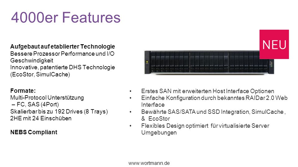 5000er Features Formate: 48 Laufwerke (SSD & HDD) Skalierbar bis zu 224 TB Netto Kapazität Skalierbar bis zu 240 Drives in 10 Chassis Multi-protocol support 8Gb FC (4-Port) 10Gb iSCSI (4-Port) 2U24 (Add-on JBOD Avail.) Patentierte Technologie EcoStor TM : Battery-Free Protection SimulCache™ low latency cache mirroring Optionale DMS Software AssuredSNAP AssuredCopy Assured Remote Die NEUE REALStor SoftwareAutomated Tiered Storage (Patent Pending) Automatically moving frequently accessed data to fast storage & less frequently accessed data to lower tier Real time Autonomic Fine grain block movement Thin Provisioning Only dedicate storage space to volume when needed.