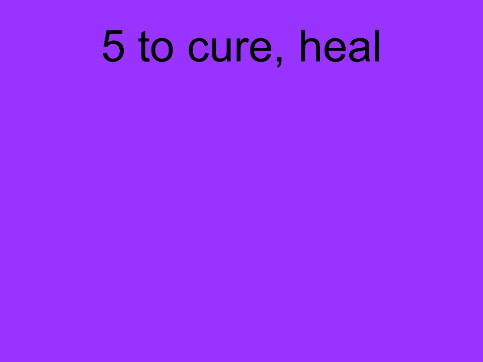 5 to cure, heal