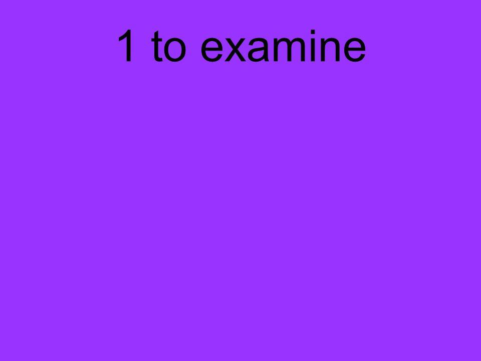 1 to examine