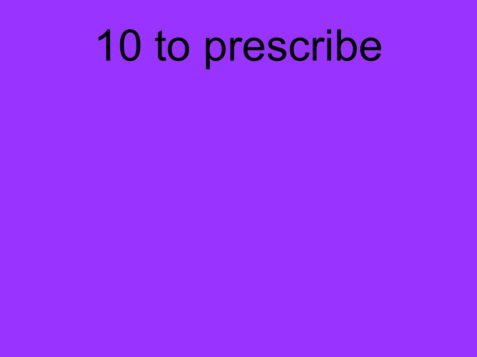 10 to prescribe