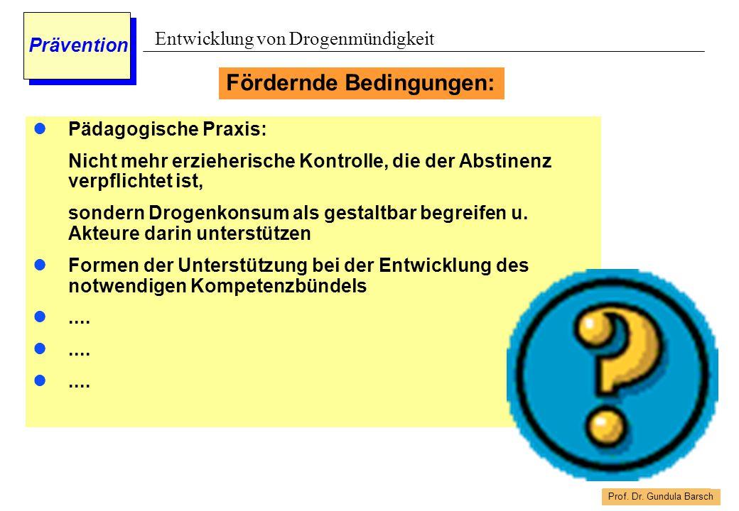 Prof. Dr. Gundula Barsch Prävention Entwicklung von Drogenmündigkeit Pädagogische Praxis: Nicht mehr erzieherische Kontrolle, die der Abstinenz verpfl
