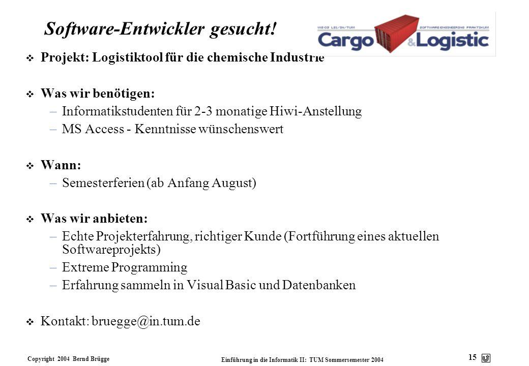 Copyright 2004 Bernd Brügge Einführung in die Informatik II: TUM Sommersemester 2004 15 Software-Entwickler gesucht! v Projekt: Logistiktool für die c