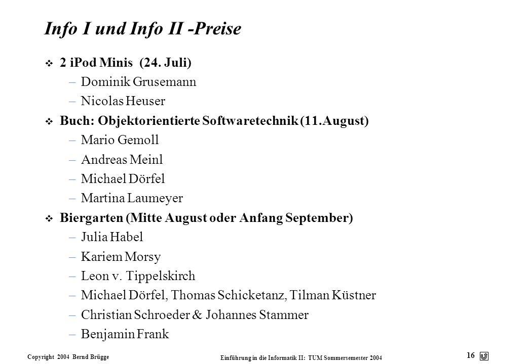 Copyright 2004 Bernd Brügge Einführung in die Informatik II: TUM Sommersemester 2004 16 Info I und Info II -Preise v 2 iPod Minis (24. Juli) –Dominik