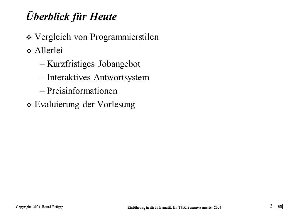 Copyright 2004 Bernd Brügge Einführung in die Informatik II: TUM Sommersemester 2004 13 Übersichtstabelle Sicherheit Effizienz Nachweis der Korrektheit Nachweis der Terminierung Enkapsulierung Erweiterbarkeit Lesbarkeit Wiederverwend- barkeit FunktionalImperativ Objekt- basiert Ereignis- orientiert Objekt- orientiert + - - 0 0 - +0 + 0 +-0-0 +----- --+-+ --0-+ 000-0 --0-+ Legende: + (hoch), 0 (mittel), - (gering/schwierig)