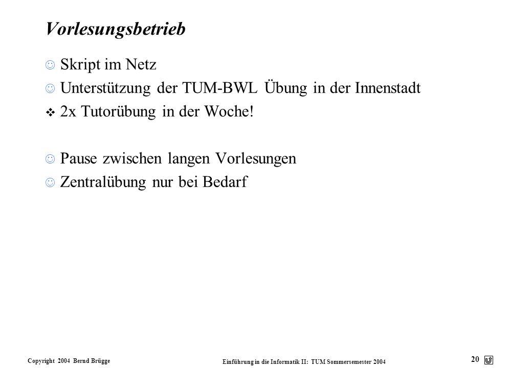 Copyright 2004 Bernd Brügge Einführung in die Informatik II: TUM Sommersemester 2004 20 Vorlesungsbetrieb Skript im Netz Unterstützung der TUM-BWL Übu