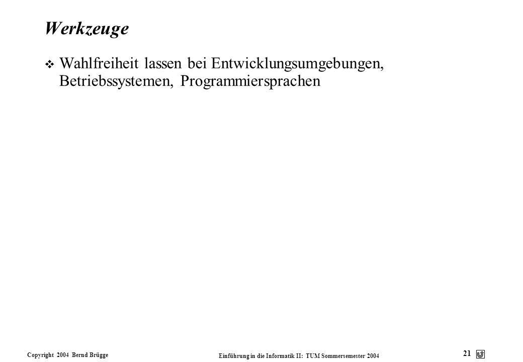 Copyright 2004 Bernd Brügge Einführung in die Informatik II: TUM Sommersemester 2004 21 Werkzeuge v Wahlfreiheit lassen bei Entwicklungsumgebungen, Be