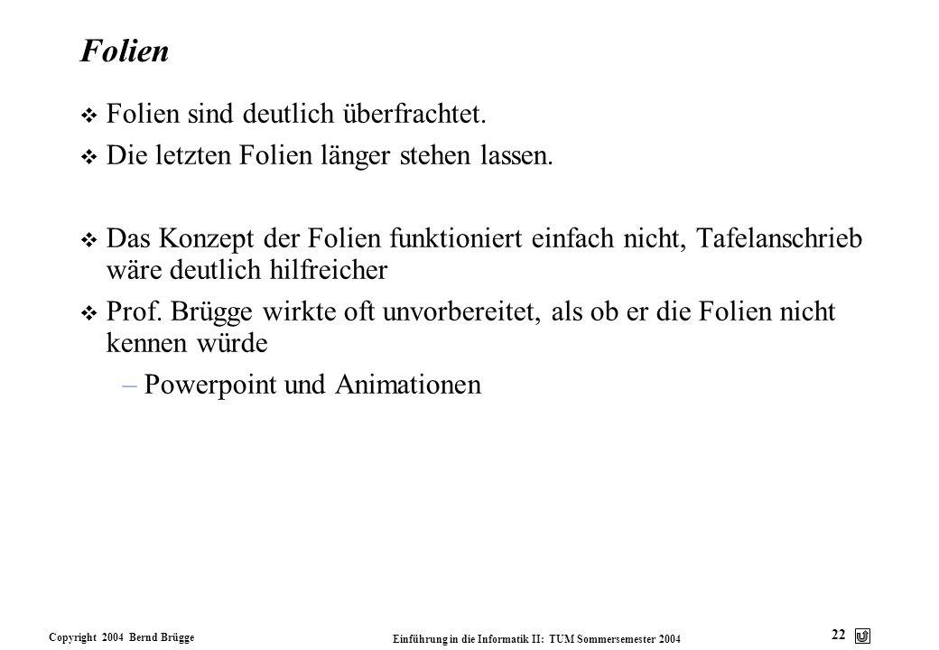 Copyright 2004 Bernd Brügge Einführung in die Informatik II: TUM Sommersemester 2004 22 Folien v Folien sind deutlich überfrachtet. v Die letzten Foli
