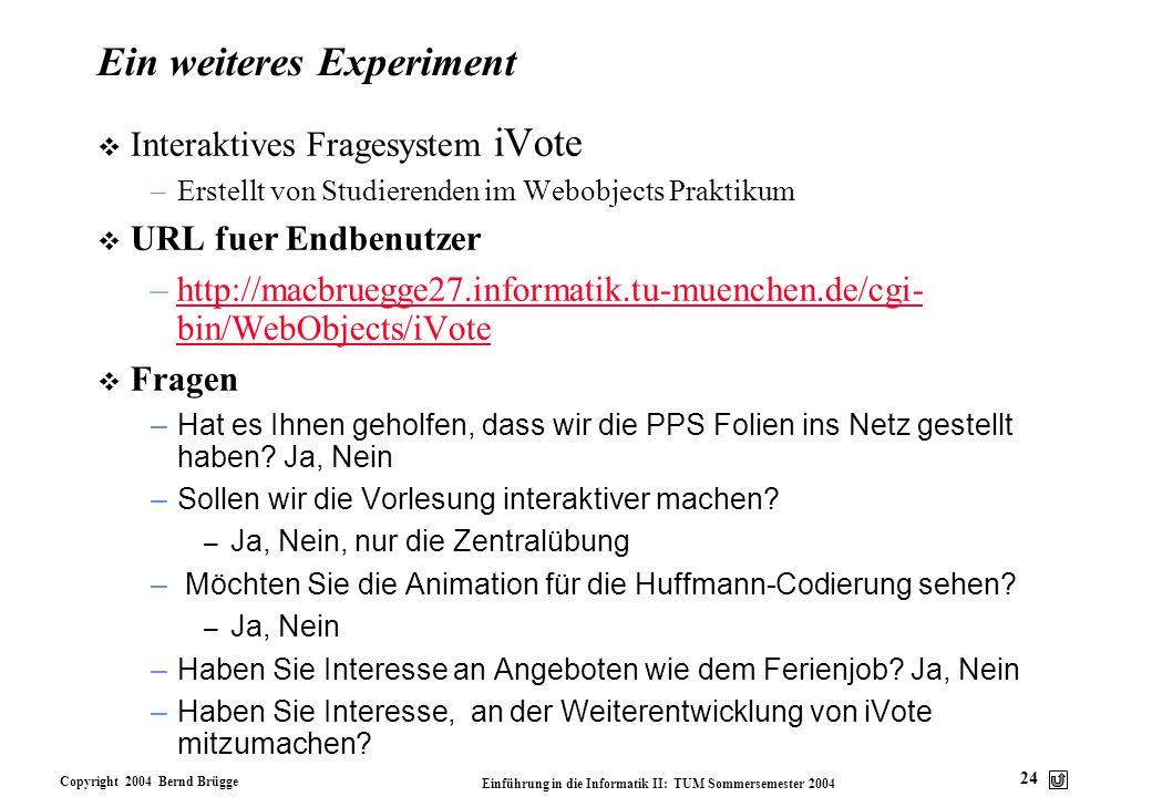 Copyright 2004 Bernd Brügge Einführung in die Informatik II: TUM Sommersemester 2004 24 Ein weiteres Experiment  Interaktives Fragesystem iVote –Erst