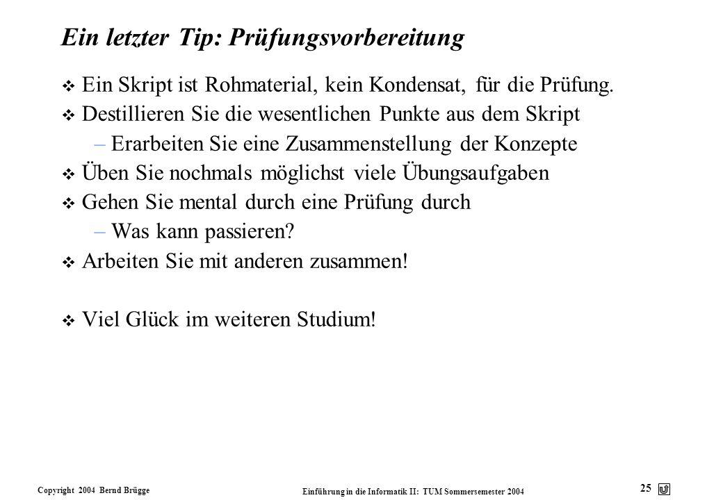 Copyright 2004 Bernd Brügge Einführung in die Informatik II: TUM Sommersemester 2004 25 Ein letzter Tip: Prüfungsvorbereitung v Ein Skript ist Rohmate