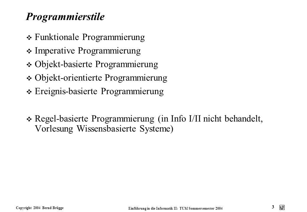 Copyright 2004 Bernd Brügge Einführung in die Informatik II: TUM Sommersemester 2004 3 Programmierstile v Funktionale Programmierung v Imperative Prog