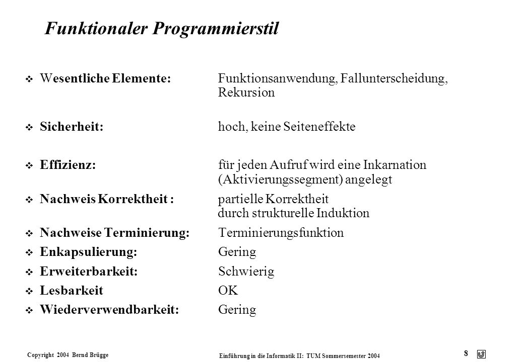 Copyright 2004 Bernd Brügge Einführung in die Informatik II: TUM Sommersemester 2004 9 Imperativer Programmierstil v Wesentliche Elemente:Zuweisung, Kontrollstrukturen, Anweisungssequenzen, Programmzustand v Sicherheit:nicht sehr hoch, weil Seiteneffekte auf Variablen/Zustand möglich v Effizienz:in Schleifen wird auf eine Variable mehrfach zugewiesen, Zwischenergebnisse können gespeichert werden (i.A.höhere Effizienz) v Nachweis Korrektheit:Durch Zusicherungen (Hoare Kalkül) Sehr aufwendig schon für kleine Programme v Nachweis Terminierung:Schwierig v Enkapsulierbarkeit:Gering v Erweiterbarkeit: Schwierig v LesbarkeitOK v Wiederverwendbarkeit: Gering