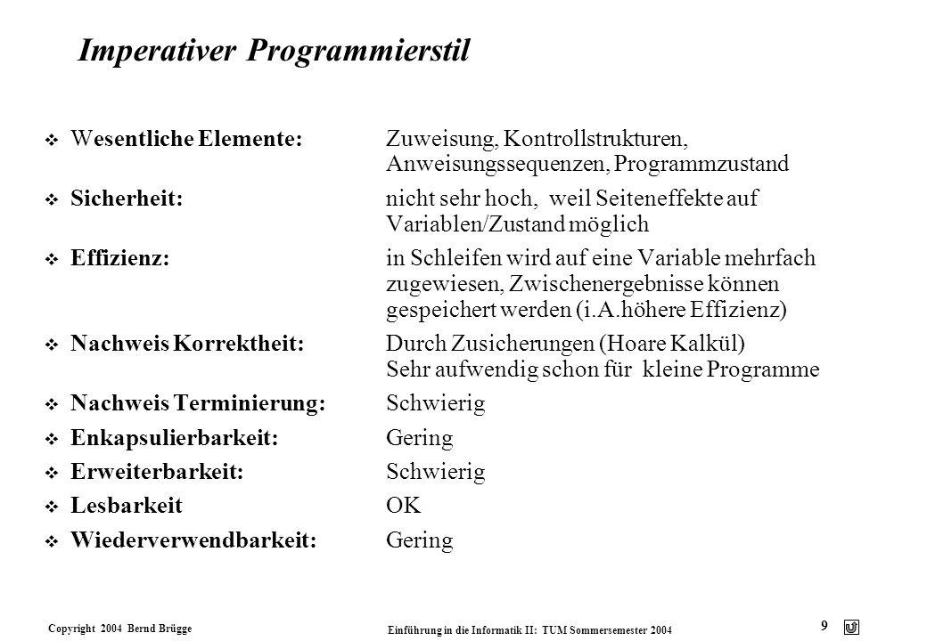 Copyright 2004 Bernd Brügge Einführung in die Informatik II: TUM Sommersemester 2004 9 Imperativer Programmierstil v Wesentliche Elemente:Zuweisung, K